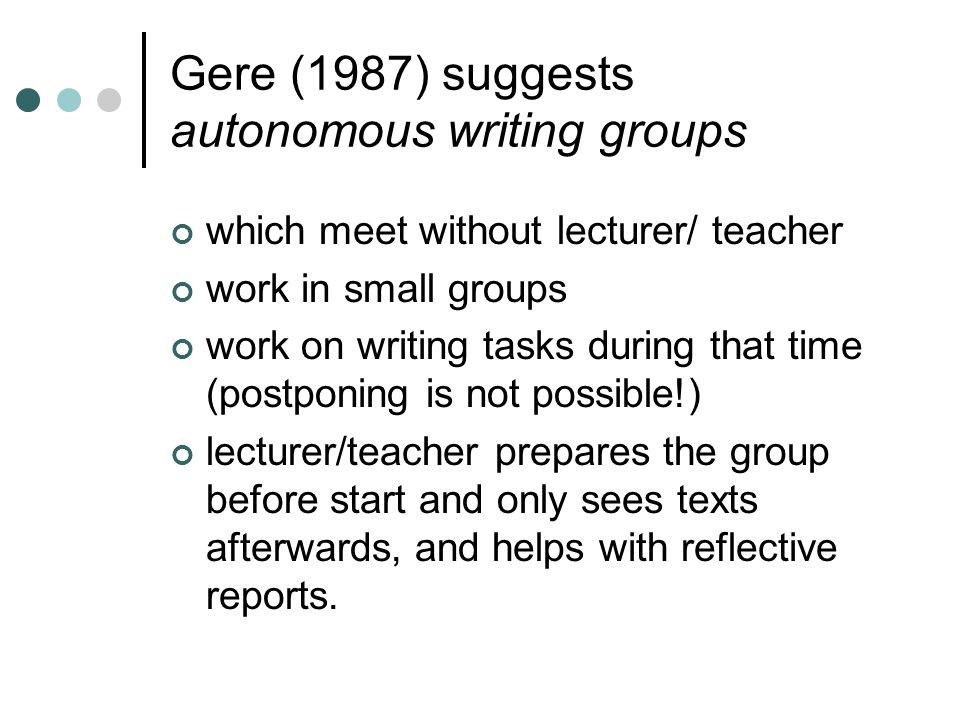 Gere (1987) suggests autonomous writing groups which meet without lecturer/ teacher work in small groups work on writing tasks during that time (postponing is not possible!) lecturer/teacher prepares the group before start and only sees texts afterwards, and helps with reflective reports.