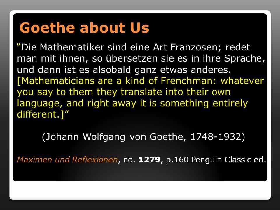 Goethe about Us Goethe about Us Die Mathematiker sind eine Art Franzosen; redet man mit ihnen, so übersetzen sie es in ihre Sprache, und dann ist es alsobald ganz etwas anderes.