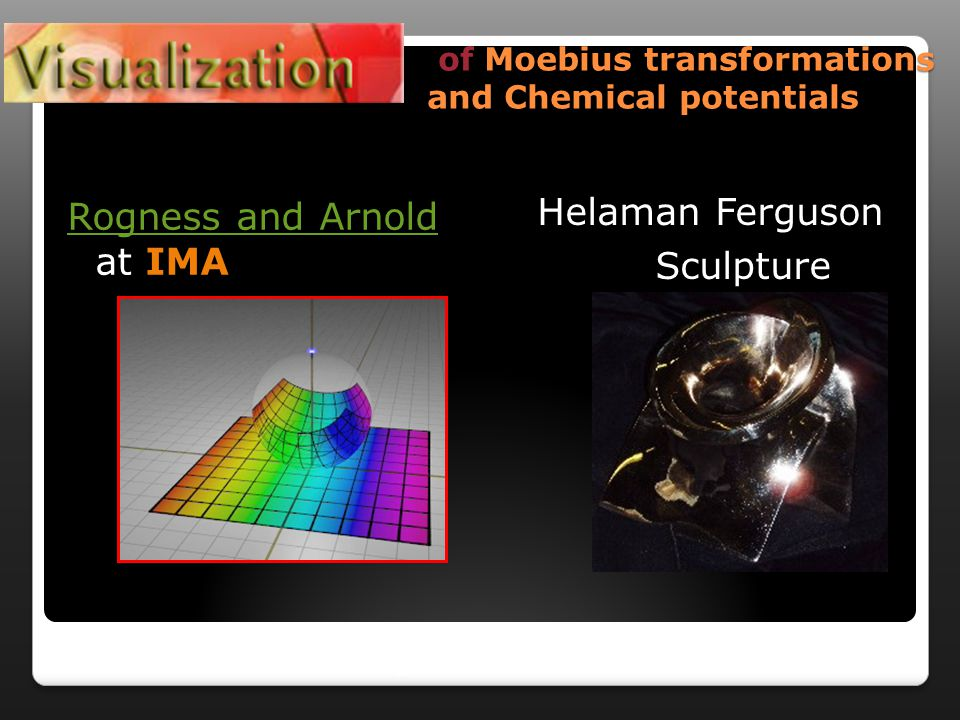 of Moebius transformations and Chemical potentials of Moebius transformations and Chemical potentials Rogness and Arnold Rogness and Arnold at IMA Helaman Ferguson Sculpture Continuing from before
