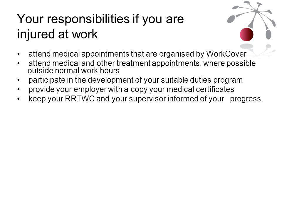 Your responsibilities if you are injured at work attend medical appointments that are organised by WorkCover attend medical and other treatment appointments, where possible outside normal work hours participate in the development of your suitable duties program provide your employer with a copy your medical certificates keep your RRTWC and your supervisor informed of your progress.