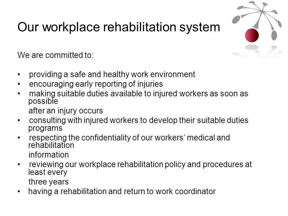 Our workplace rehabilitation system We are committed to: providing a safe and healthy work environment encouraging early reporting of injuries making suitable duties available to injured workers as soon as possible after an injury occurs consulting with injured workers to develop their suitable duties programs respecting the confidentiality of our workers' medical and rehabilitation information reviewing our workplace rehabilitation policy and procedures at least every three years having a rehabilitation and return to work coordinator