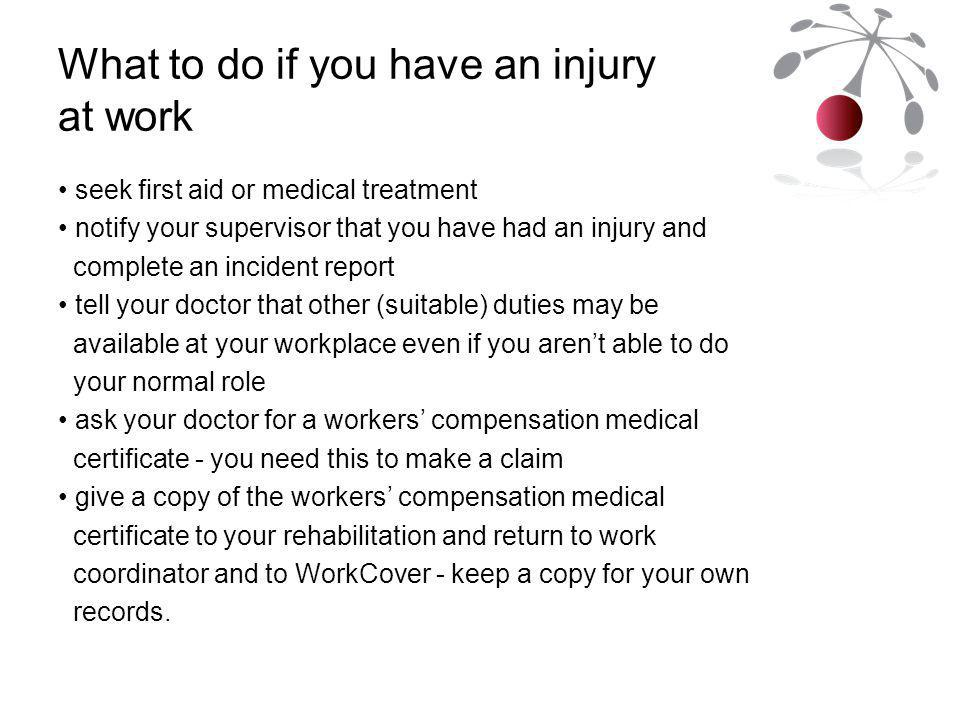 What to do if you have an injury at work seek first aid or medical treatment notify your supervisor that you have had an injury and complete an incident report tell your doctor that other (suitable) duties may be available at your workplace even if you aren't able to do your normal role ask your doctor for a workers' compensation medical certificate - you need this to make a claim give a copy of the workers' compensation medical certificate to your rehabilitation and return to work coordinator and to WorkCover - keep a copy for your own records.