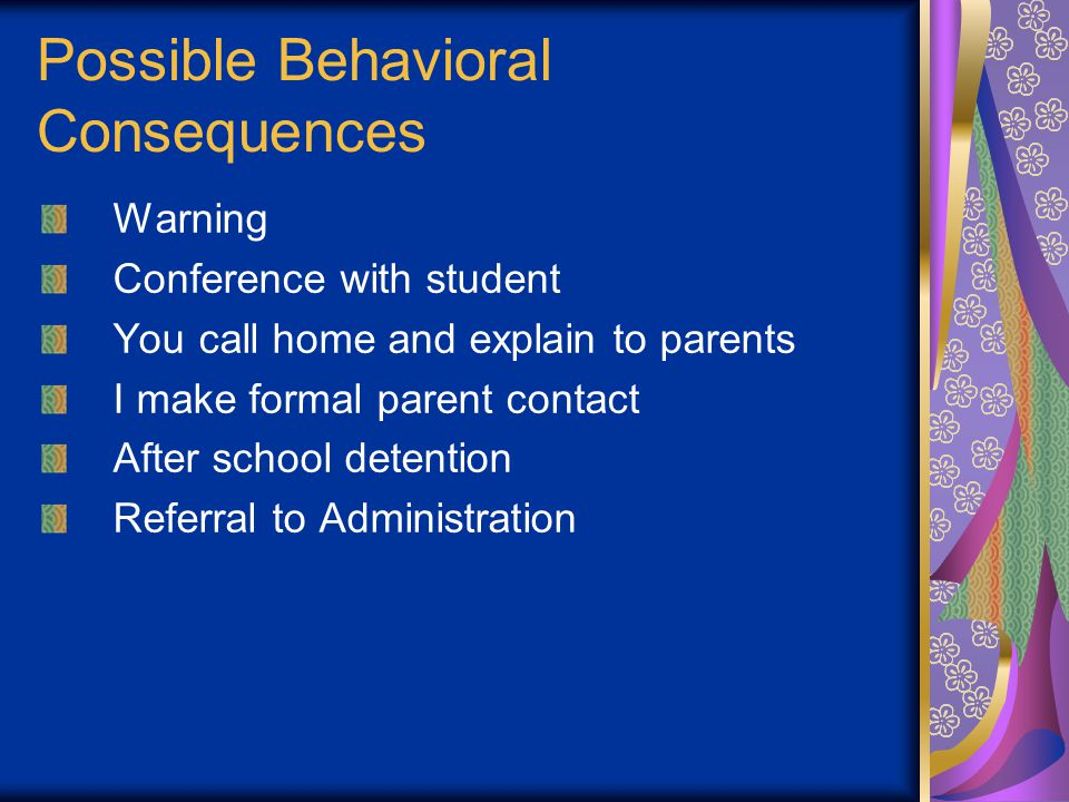 Possible Behavioral Consequences Warning Conference with student You call home and explain to parents I make formal parent contact After school detention Referral to Administration