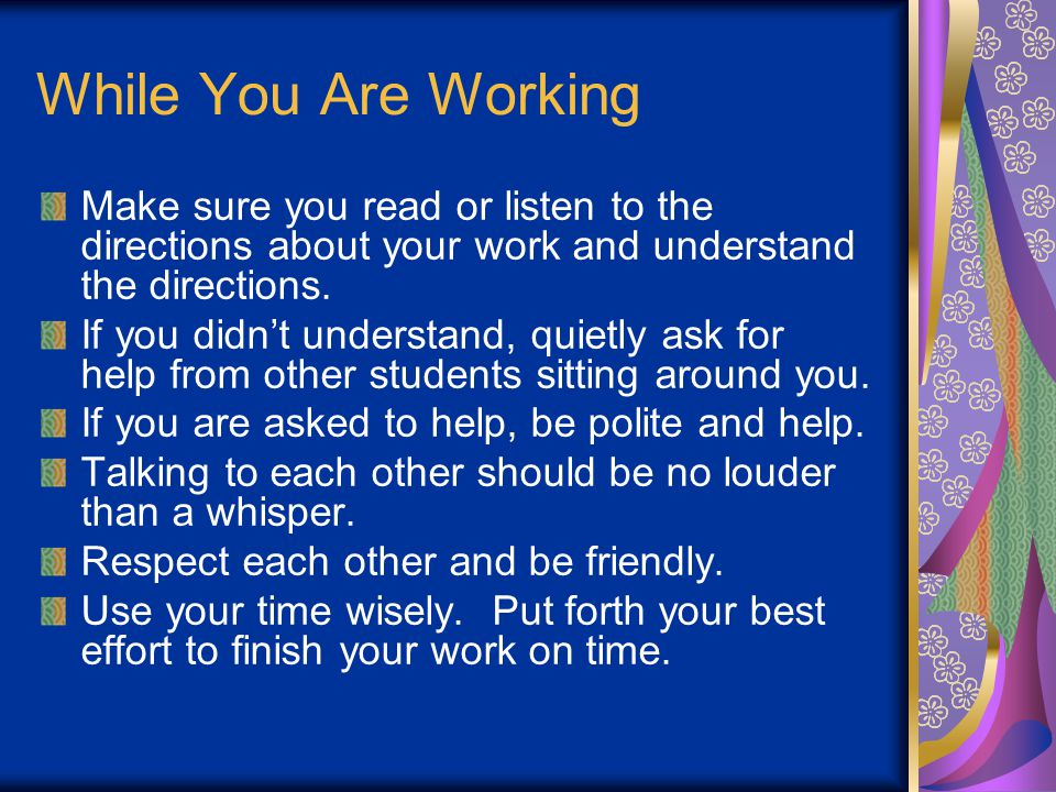 While You Are Working Make sure you read or listen to the directions about your work and understand the directions.