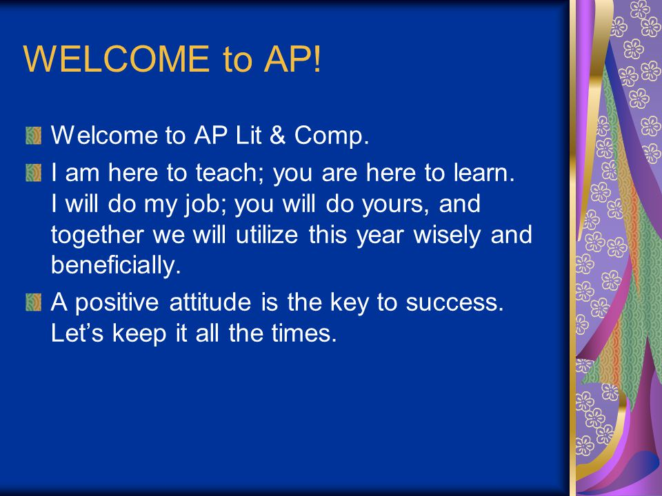 WELCOME to AP. Welcome to AP Lit & Comp. I am here to teach; you are here to learn.