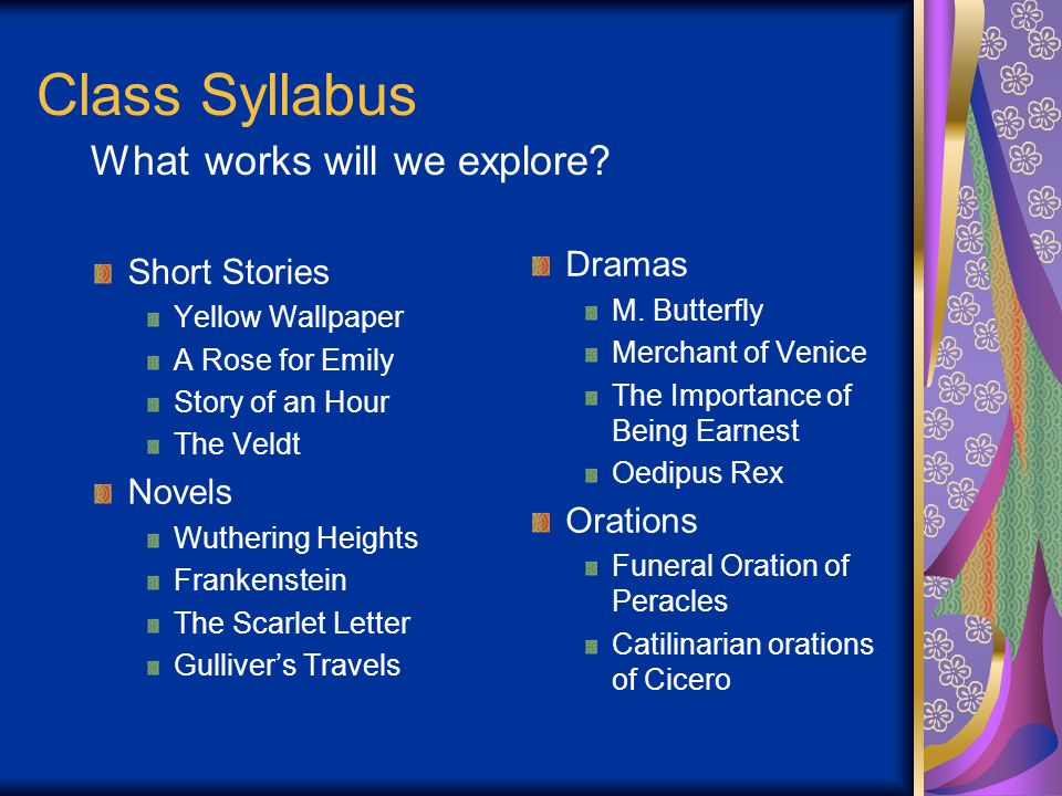 Class Syllabus Short Stories Yellow Wallpaper A Rose for Emily Story of an Hour The Veldt Novels Wuthering Heights Frankenstein The Scarlet Letter Gulliver's Travels Dramas M.