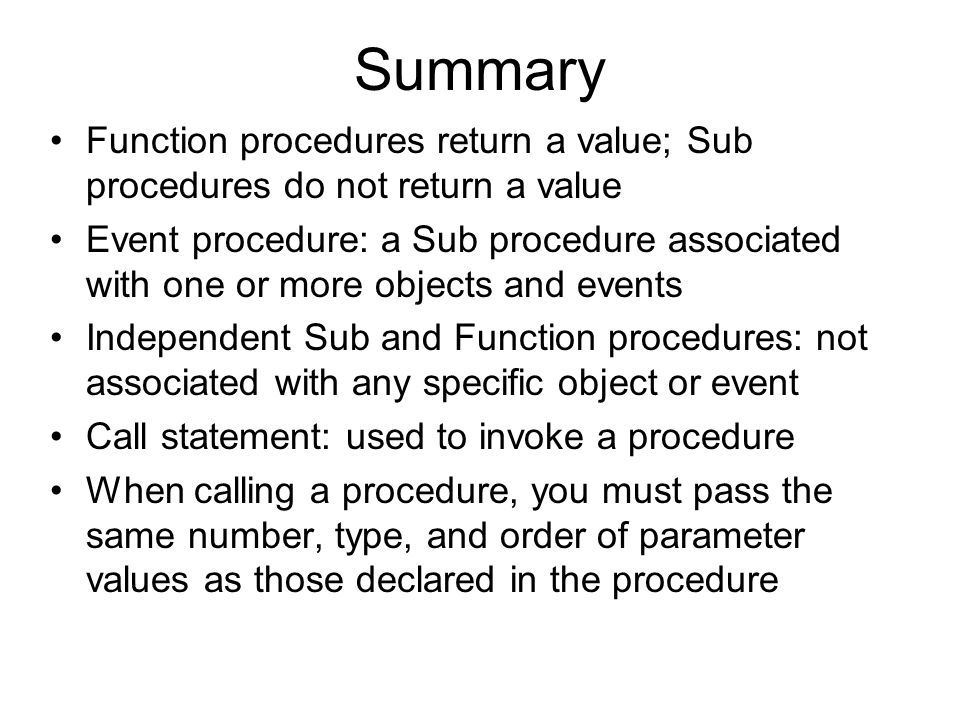 Summary Function procedures return a value; Sub procedures do not return a value Event procedure: a Sub procedure associated with one or more objects