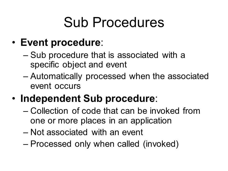 Sub Procedures (continued) Independent Sub procedures: –Eliminate the duplication of code in different parts of a program –Allow a large, complex application to be broken into small and manageable tasks –Allow multiple programmers to work on an application simultaneously –Syntax: Private Sub procedurename([parameterlist]) [Statements] End Sub