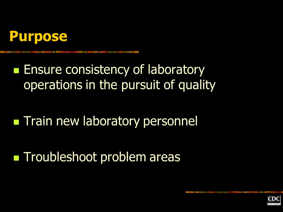 Purpose Ensure consistency of laboratory operations in the pursuit of quality Train new laboratory personnel Troubleshoot problem areas