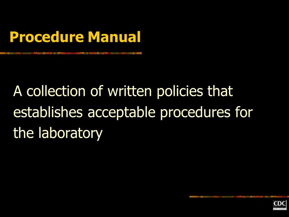 Procedure Manual A collection of written policies that establishes acceptable procedures for the laboratory