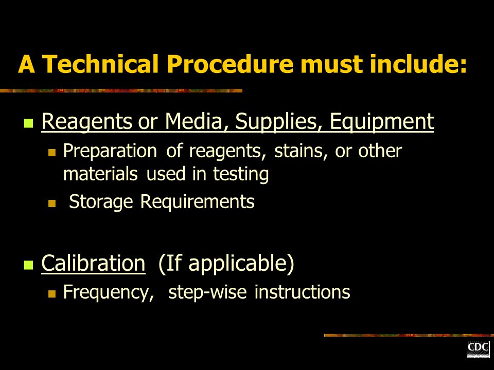 A Technical Procedure must include: Reagents or Media, Supplies, Equipment Preparation of reagents, stains, or other materials used in testing Storage Requirements Calibration (If applicable) Frequency, step-wise instructions