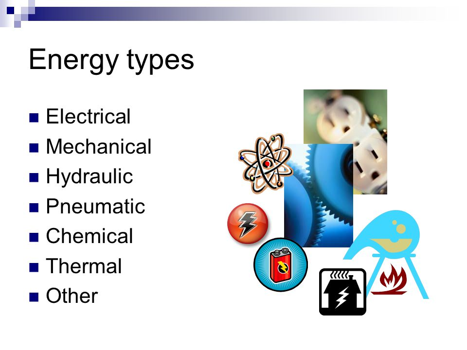 Energy types Electrical Mechanical Hydraulic Pneumatic Chemical Thermal Other