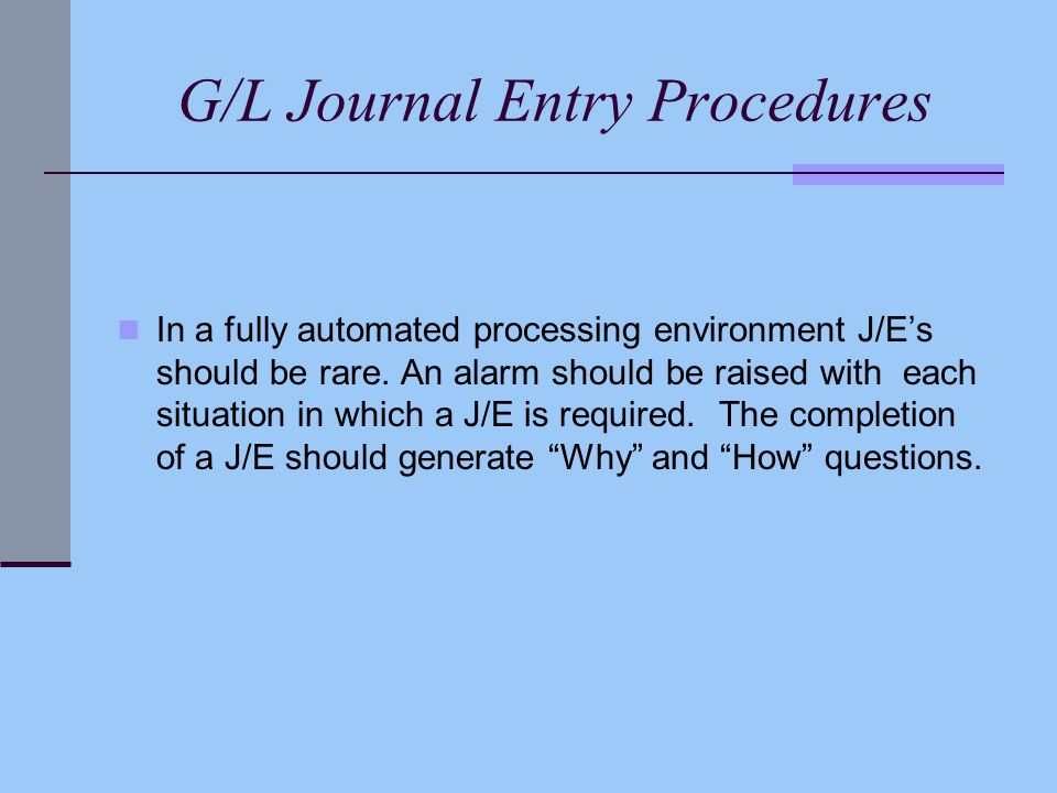 G/L Journal Entry Procedures In a fully automated processing environment J/E's should be rare. An alarm should be raised with each situation in which
