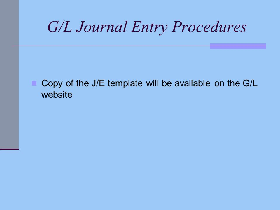 G/L Journal Entry Procedures Copy of the J/E template will be available on the G/L website