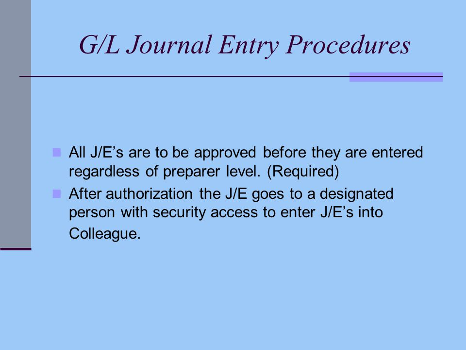 G/L Journal Entry Procedures All J/E's are to be approved before they are entered regardless of preparer level. (Required) After authorization the J/E