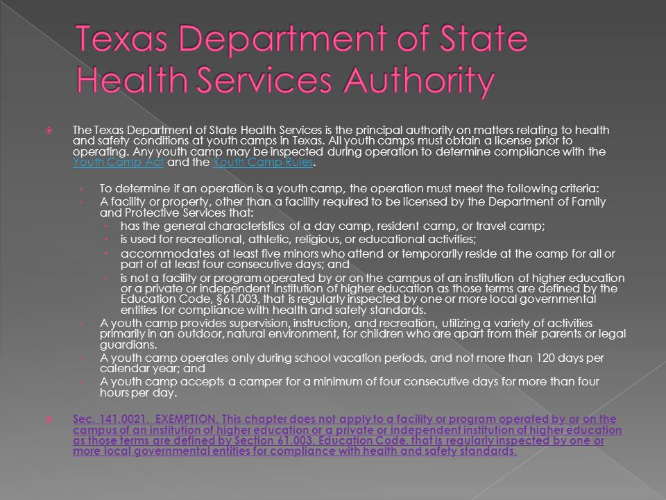  The Texas Department of State Health Services is the principal authority on matters relating to health and safety conditions at youth camps in Texas.