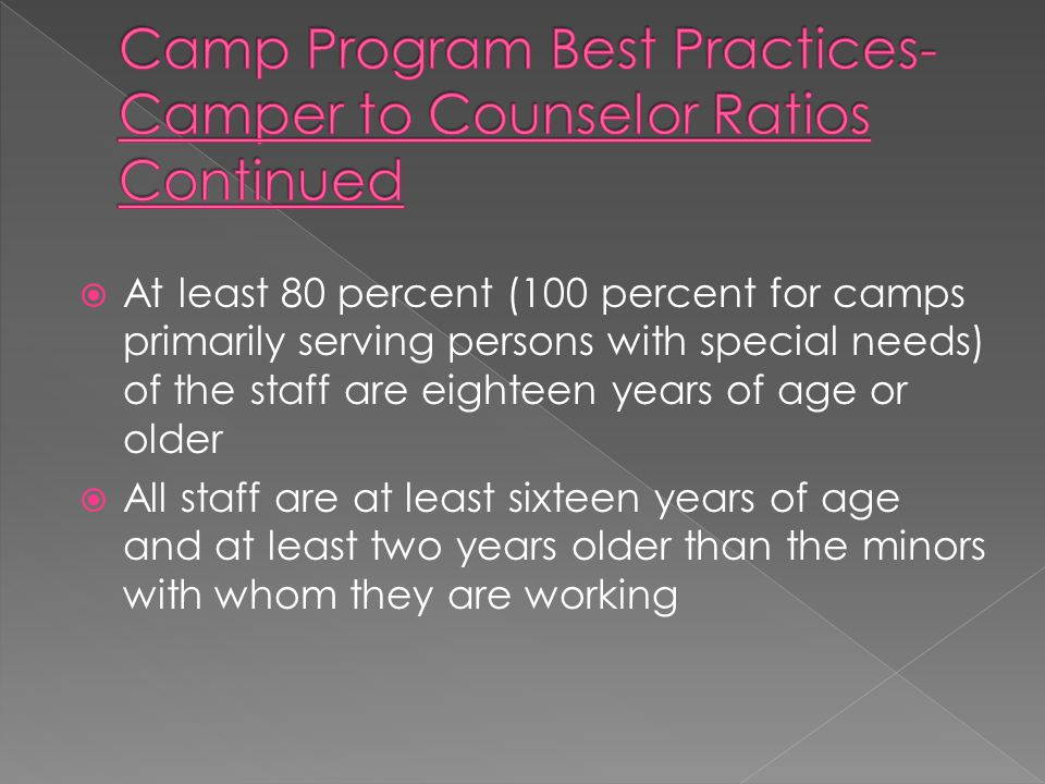  At least 80 percent (100 percent for camps primarily serving persons with special needs) of the staff are eighteen years of age or older  All staff are at least sixteen years of age and at least two years older than the minors with whom they are working