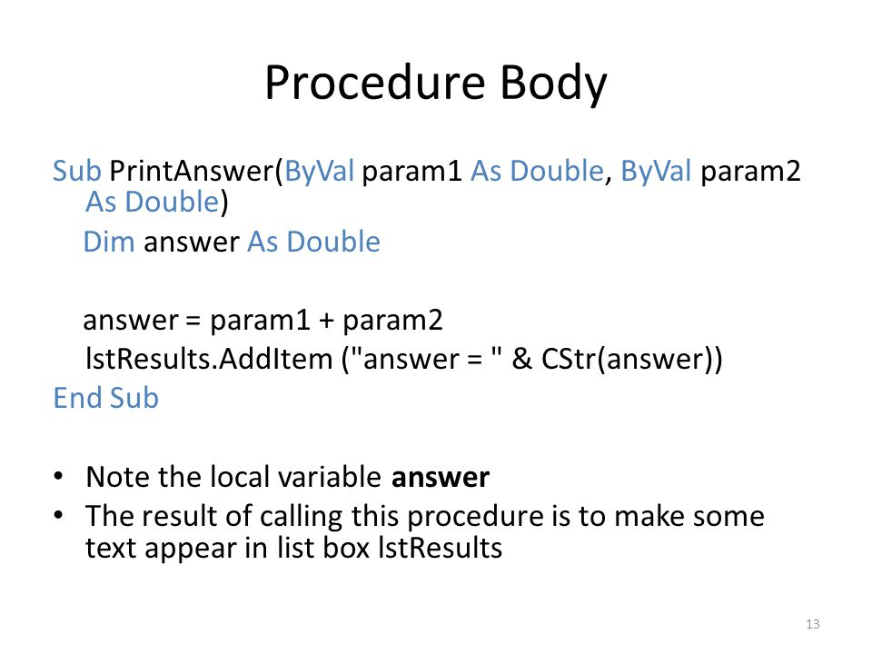 Procedure Body Sub PrintAnswer(ByVal param1 As Double, ByVal param2 As Double) Dim answer As Double answer = param1 + param2 lstResults.AddItem ( answer = & CStr(answer)) End Sub Note the local variable answer The result of calling this procedure is to make some text appear in list box lstResults 13