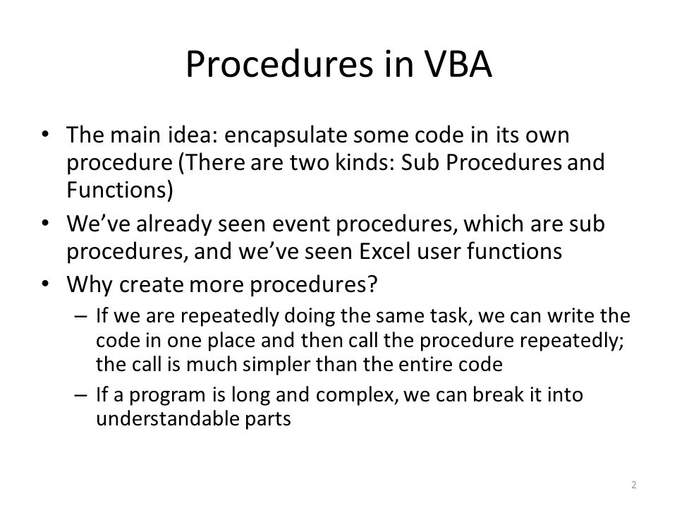 Procedures in VBA The main idea: encapsulate some code in its own procedure (There are two kinds: Sub Procedures and Functions) We've already seen event procedures, which are sub procedures, and we've seen Excel user functions Why create more procedures.