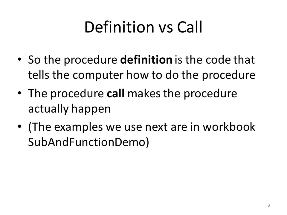 Definition vs Call So the procedure definition is the code that tells the computer how to do the procedure The procedure call makes the procedure actually happen (The examples we use next are in workbook SubAndFunctionDemo) 8