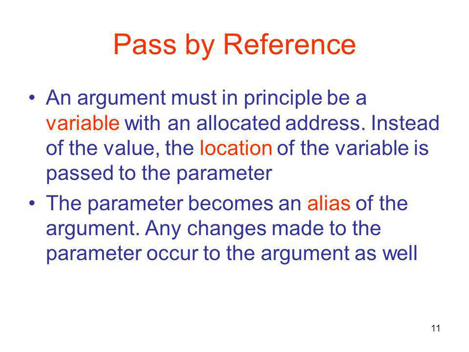 11 Pass by Reference An argument must in principle be a variable with an allocated address. Instead of the value, the location of the variable is pass