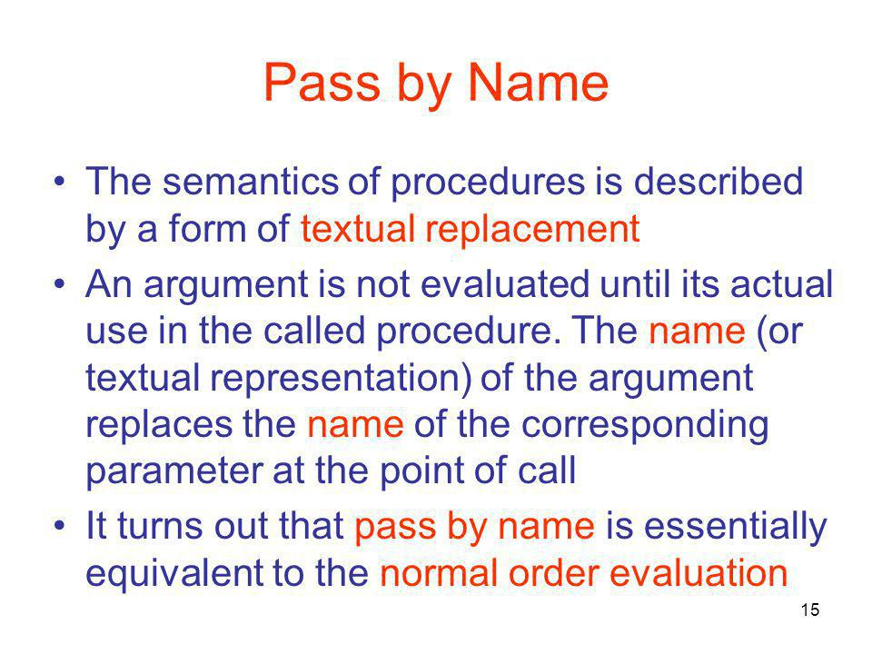 15 Pass by Name The semantics of procedures is described by a form of textual replacement An argument is not evaluated until its actual use in the called procedure.