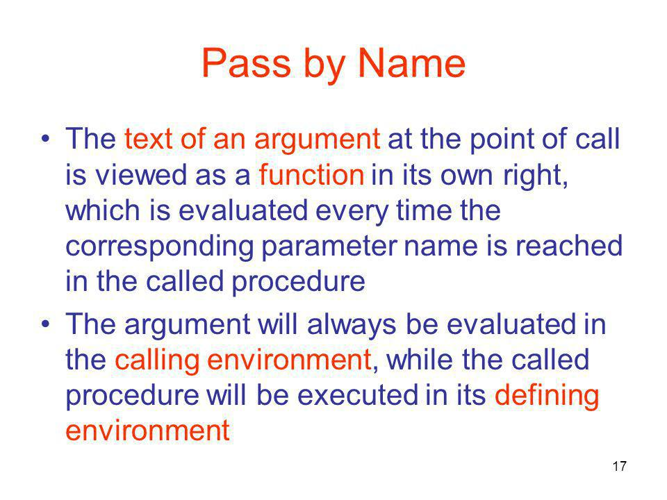 17 Pass by Name The text of an argument at the point of call is viewed as a function in its own right, which is evaluated every time the corresponding parameter name is reached in the called procedure The argument will always be evaluated in the calling environment, while the called procedure will be executed in its defining environment
