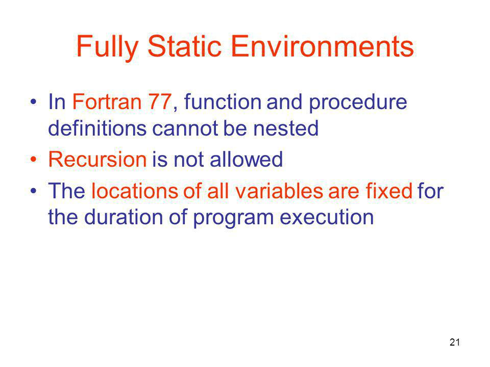 21 Fully Static Environments In Fortran 77, function and procedure definitions cannot be nested Recursion is not allowed The locations of all variable