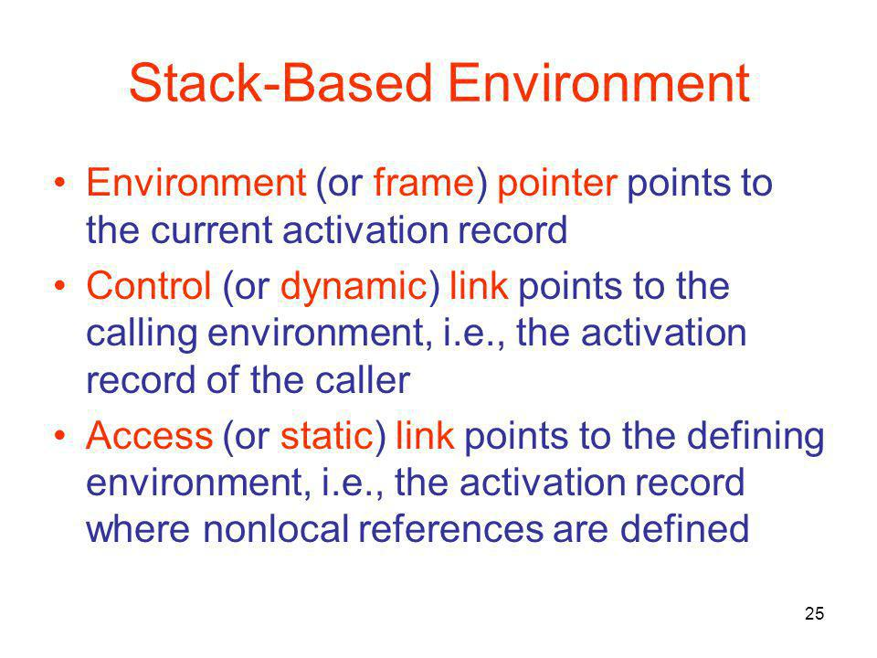 25 Stack-Based Environment Environment (or frame) pointer points to the current activation record Control (or dynamic) link points to the calling envi