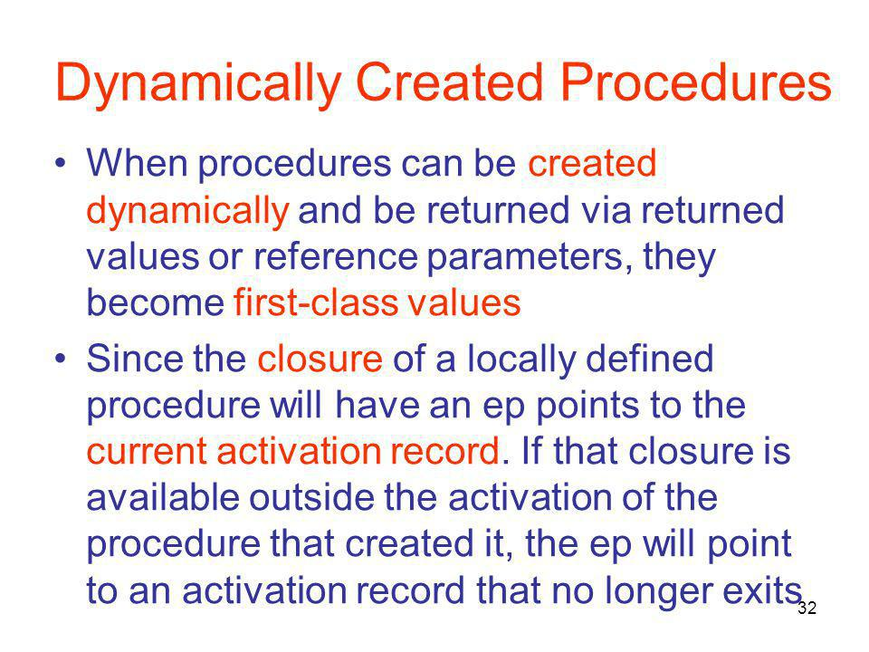 32 Dynamically Created Procedures When procedures can be created dynamically and be returned via returned values or reference parameters, they become