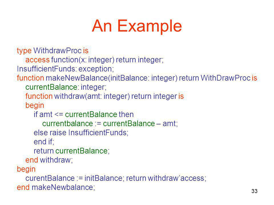 33 An Example type WithdrawProc is access function(x: integer) return integer; InsufficientFunds: exception; function makeNewBalance(initBalance: integer) return WithDrawProc is currentBalance: integer; function withdraw(amt: integer) return integer is begin if amt <= currentBalance then currentbalance := currentBalance – amt; else raise InsufficientFunds; end if; return currentBalance; end withdraw; begin curentBalance := initBalance; return withdraw'access; end makeNewbalance;