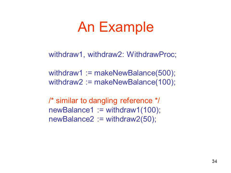 34 An Example withdraw1, withdraw2: WithdrawProc; withdraw1 := makeNewBalance(500); withdraw2 := makeNewBalance(100); /* similar to dangling reference