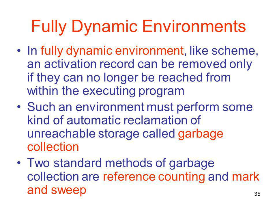35 Fully Dynamic Environments In fully dynamic environment, like scheme, an activation record can be removed only if they can no longer be reached fro