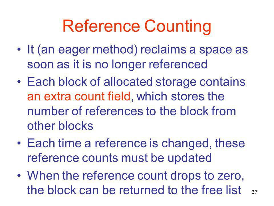 37 Reference Counting It (an eager method) reclaims a space as soon as it is no longer referenced Each block of allocated storage contains an extra count field, which stores the number of references to the block from other blocks Each time a reference is changed, these reference counts must be updated When the reference count drops to zero, the block can be returned to the free list