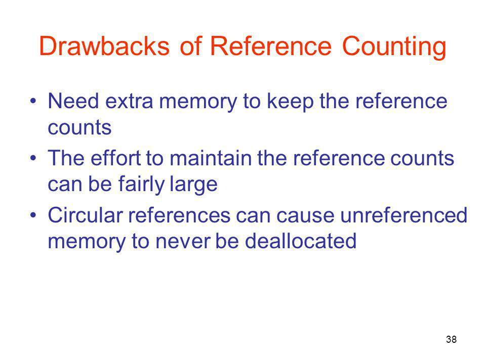 38 Drawbacks of Reference Counting Need extra memory to keep the reference counts The effort to maintain the reference counts can be fairly large Circular references can cause unreferenced memory to never be deallocated