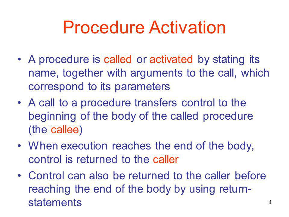 4 Procedure Activation A procedure is called or activated by stating its name, together with arguments to the call, which correspond to its parameters A call to a procedure transfers control to the beginning of the body of the called procedure (the callee) When execution reaches the end of the body, control is returned to the caller Control can also be returned to the caller before reaching the end of the body by using return- statements