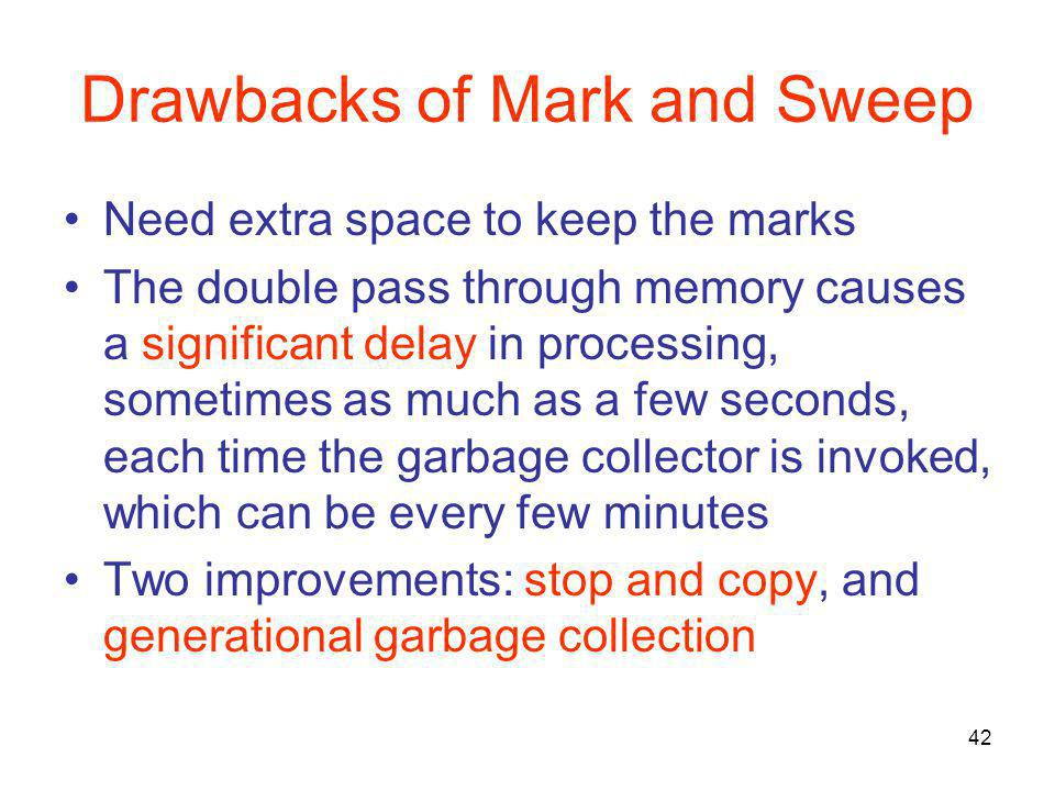 42 Drawbacks of Mark and Sweep Need extra space to keep the marks The double pass through memory causes a significant delay in processing, sometimes as much as a few seconds, each time the garbage collector is invoked, which can be every few minutes Two improvements: stop and copy, and generational garbage collection