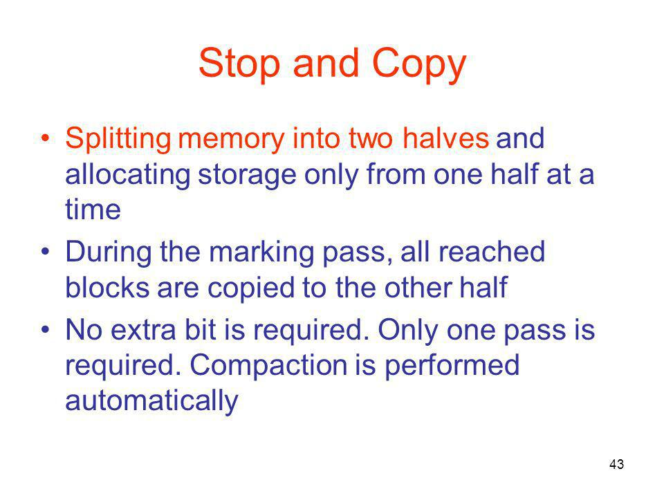 43 Stop and Copy Splitting memory into two halves and allocating storage only from one half at a time During the marking pass, all reached blocks are copied to the other half No extra bit is required.
