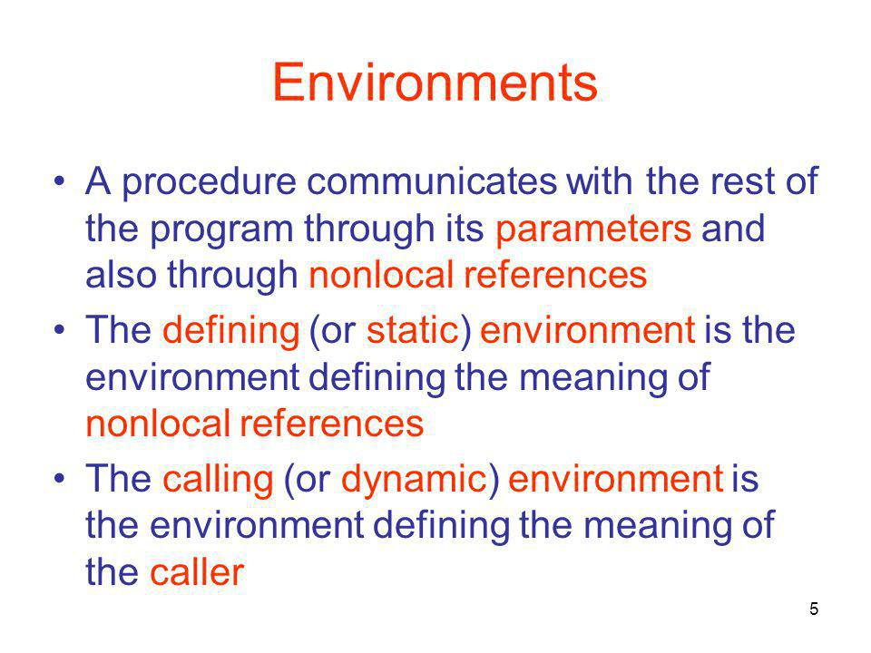 5 Environments A procedure communicates with the rest of the program through its parameters and also through nonlocal references The defining (or static) environment is the environment defining the meaning of nonlocal references The calling (or dynamic) environment is the environment defining the meaning of the caller