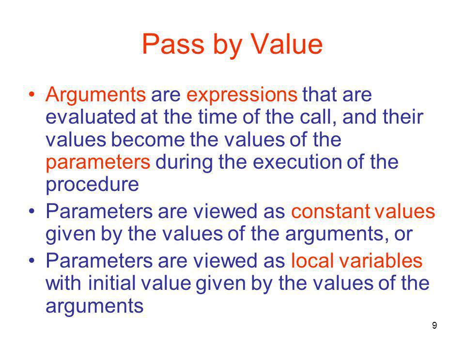9 Pass by Value Arguments are expressions that are evaluated at the time of the call, and their values become the values of the parameters during the