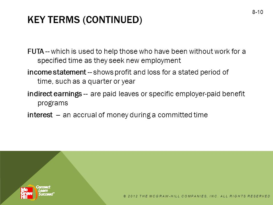 KEY TERMS (CONTINUED) FUTA -- which is used to help those who have been without work for a specified time as they seek new employment income statement -- shows profit and loss for a stated period of time, such as a quarter or year indirect earnings -- are paid leaves or specific employer-paid benefit programs interest -- an accrual of money during a committed time © 2012 THE MCGRAW-HILL COMPANIES, INC.