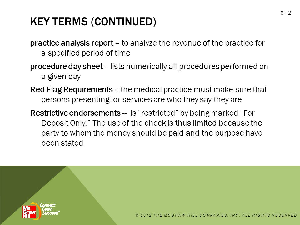 KEY TERMS (CONTINUED) practice analysis report – to analyze the revenue of the practice for a specified period of time procedure day sheet -- lists numerically all procedures performed on a given day Red Flag Requirements -- the medical practice must make sure that persons presenting for services are who they say they are Restrictive endorsements -- is restricted by being marked For Deposit Only. The use of the check is thus limited because the party to whom the money should be paid and the purpose have been stated © 2012 THE MCGRAW-HILL COMPANIES, INC.