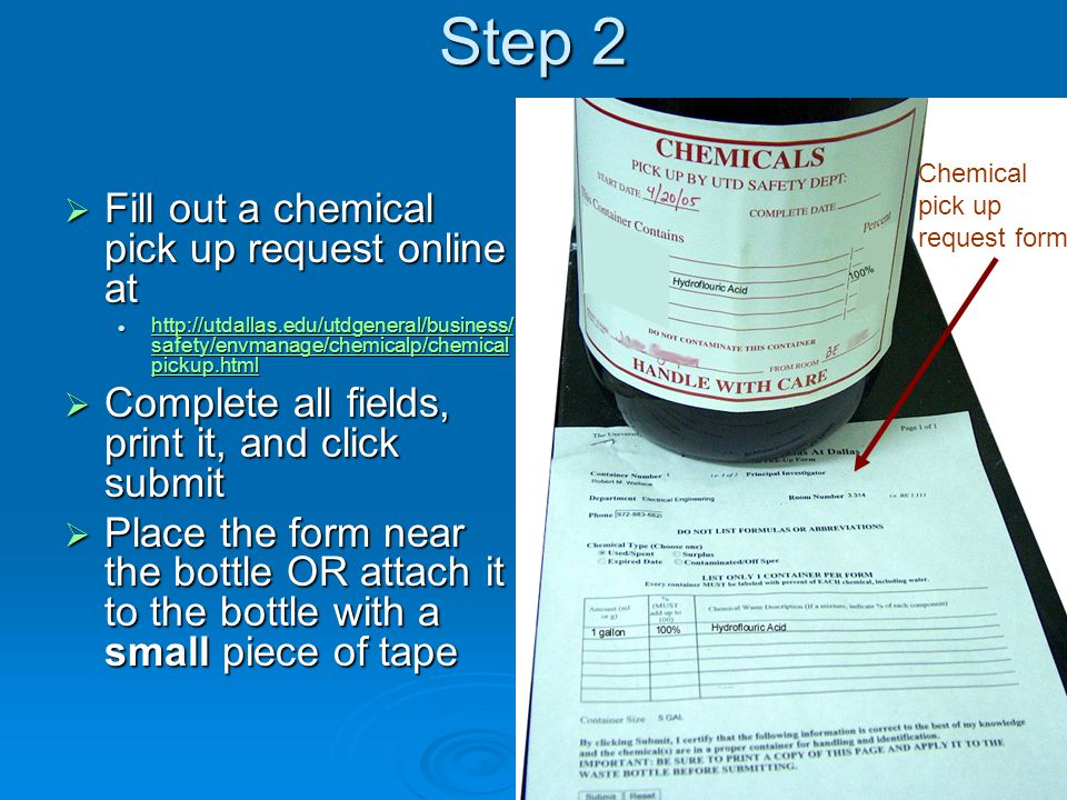 Step 2  Fill out a chemical pick up request online at http://utdallas.edu/utdgeneral/business/ safety/envmanage/chemicalp/chemical pickup.html http://utdallas.edu/utdgeneral/business/ safety/envmanage/chemicalp/chemical pickup.html http://utdallas.edu/utdgeneral/business/ safety/envmanage/chemicalp/chemical pickup.html http://utdallas.edu/utdgeneral/business/ safety/envmanage/chemicalp/chemical pickup.html  Complete all fields, print it, and click submit  Place the form near the bottle OR attach it to the bottle with a small piece of tape Chemical pick up request form