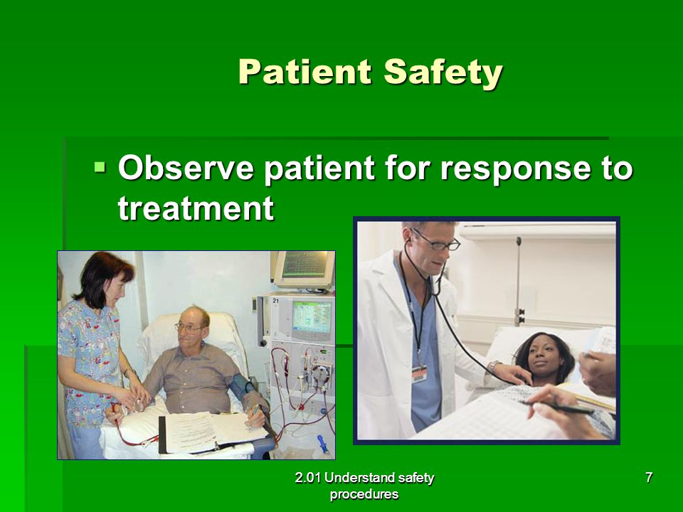 Patient Safety  Observe patient for response to treatment 2.01 Understand safety procedures 7