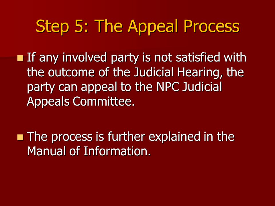 Step 5: The Appeal Process If any involved party is not satisfied with the outcome of the Judicial Hearing, the party can appeal to the NPC Judicial Appeals Committee.