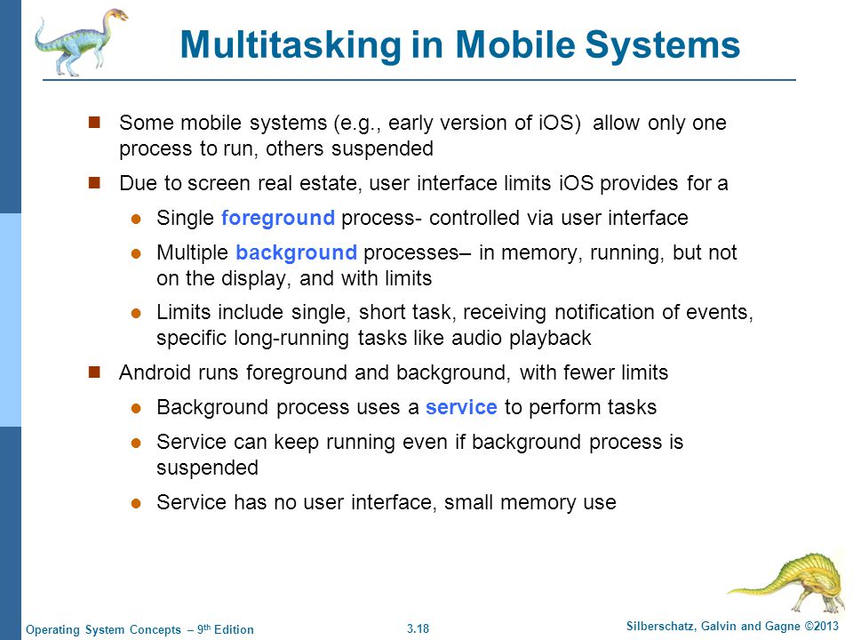 3.18 Silberschatz, Galvin and Gagne ©2013 Operating System Concepts – 9 th Edition Multitasking in Mobile Systems Some mobile systems (e.g., early ver