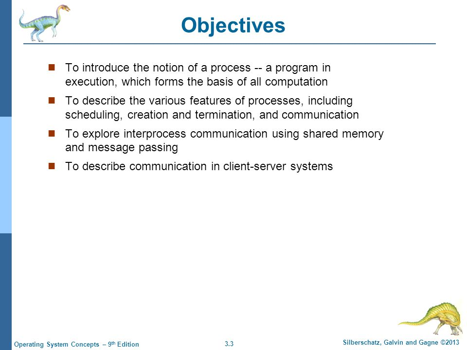 3.3 Silberschatz, Galvin and Gagne ©2013 Operating System Concepts – 9 th Edition Objectives To introduce the notion of a process -- a program in exec