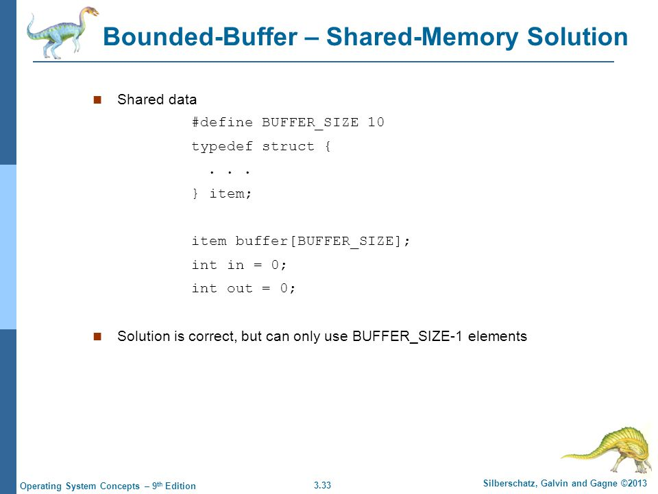 3.33 Silberschatz, Galvin and Gagne ©2013 Operating System Concepts – 9 th Edition Bounded-Buffer – Shared-Memory Solution Shared data #define BUFFER_