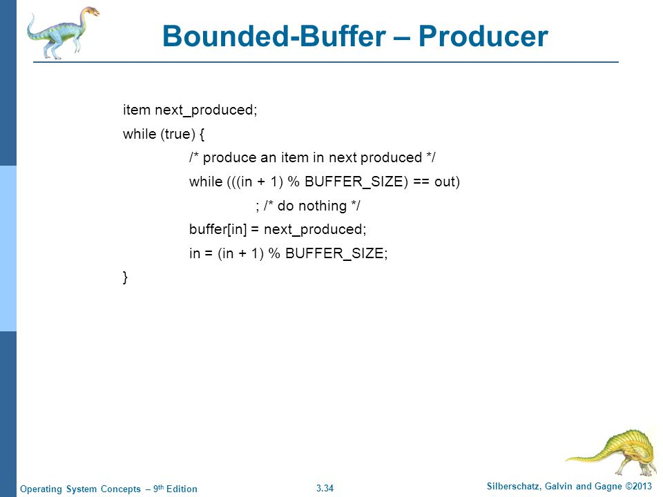 3.34 Silberschatz, Galvin and Gagne ©2013 Operating System Concepts – 9 th Edition Bounded-Buffer – Producer item next_produced; while (true) { /* pro