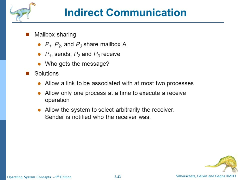 3.43 Silberschatz, Galvin and Gagne ©2013 Operating System Concepts – 9 th Edition Indirect Communication Mailbox sharing P 1, P 2, and P 3 share mail